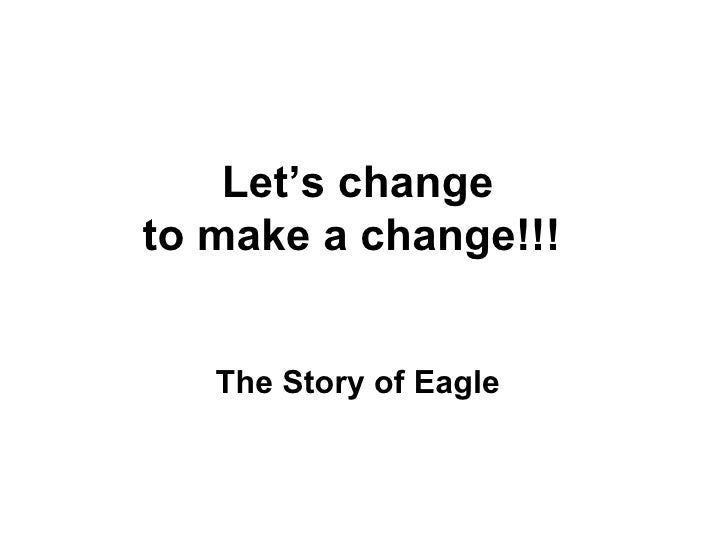 Let's change  to make a change!!!   The Story of Eagle