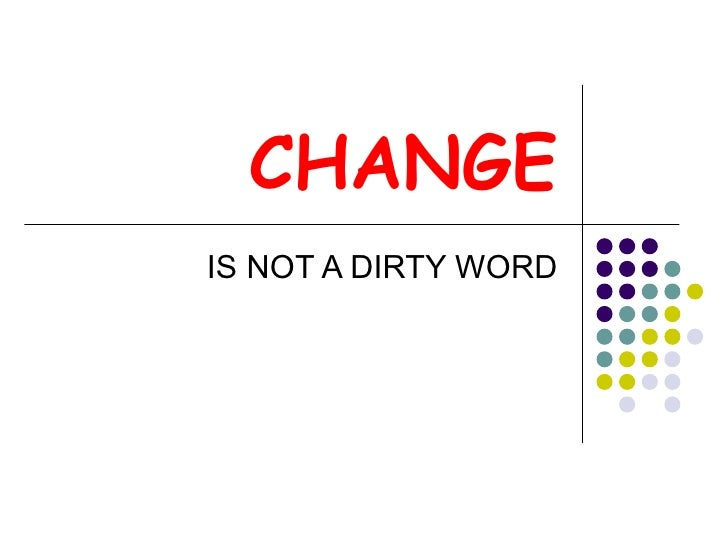 CHANGE IS NOT A DIRTY WORD