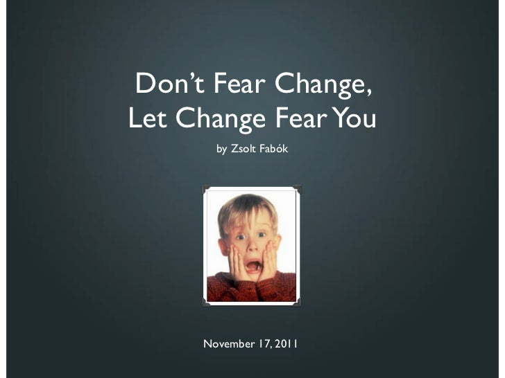 Don't Fear Change, Let Change Fear You