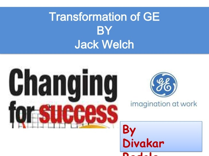 Transformation of GE        BY    Jack Welch             By             Divakar