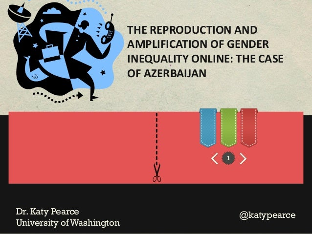 THE REPRODUCTION AND AMPLIFICATION OF GENDER INEQUALITY ONLINE: THE CASE OF AZERBAIJAN  ---------Dr. Katy Pearce Universit...