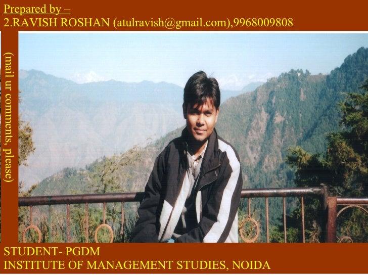 STUDENT- PGDM INSTITUTE OF MANAGEMENT STUDIES, NOIDA <ul><li>Prepared by – </li></ul><ul><li>RAVISH ROSHAN (atulravish@gma...