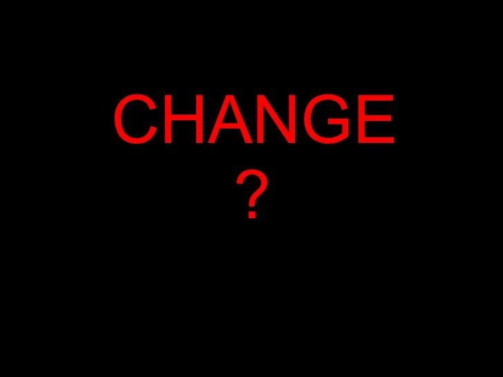 CHANGE ?
