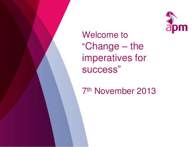 "Welcome to ""Change – the  imperatives for success"" 7th November 2013"