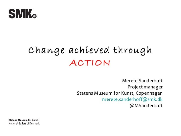 Merete Sanderhoff Project manager Statens Museum for Kunst, Copenhagen [email_address] @MSanderhoff Change achieved throug...