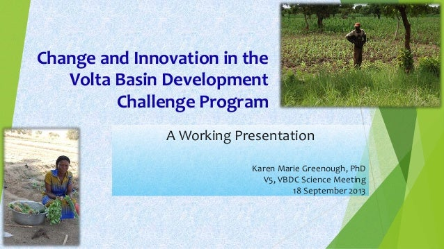 Change and Innovation in the Volta Basin Development Challenge Program A Working Presentation Karen Marie Greenough, PhD V...
