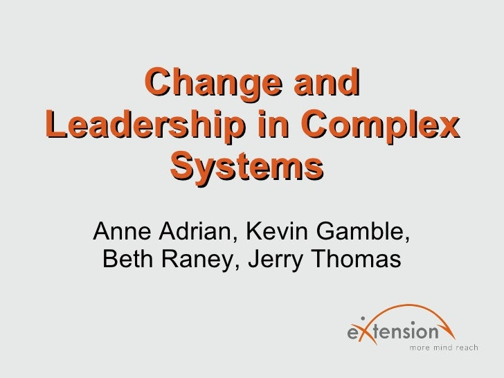 Change and Leadership in Complex Systems  Anne Adrian, Kevin Gamble, Beth Raney, Jerry Thomas