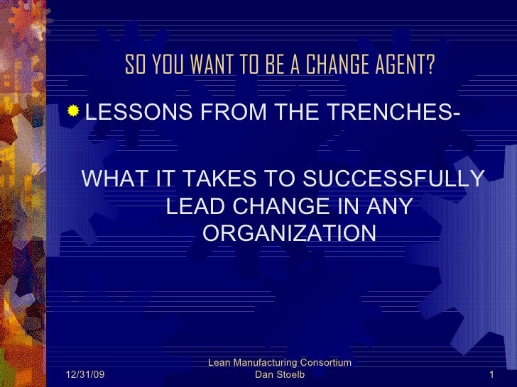 SO YOU WANT TO BE A CHANGE AGENT? <ul><li>LESSONS FROM THE TRENCHES- </li></ul><ul><li>WHAT IT TAKES TO SUCCESSFULLY LEAD ...
