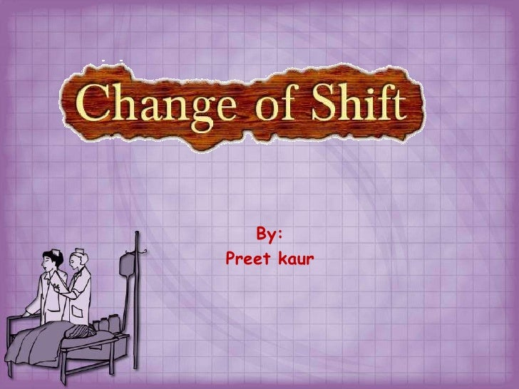 change of shift report in nursing Fundamentals for nursing ati study play change of shift report-given at the conclusion of each shift by the nurse leaving to the nurse assuming responsibility for the client-can be given face-to-face, audiotaped, or presented during rounds.