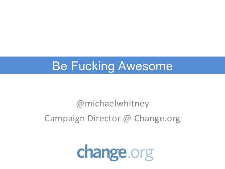 @michaelwhitney Campaign Director @ Change.org Be Fucking Awesome