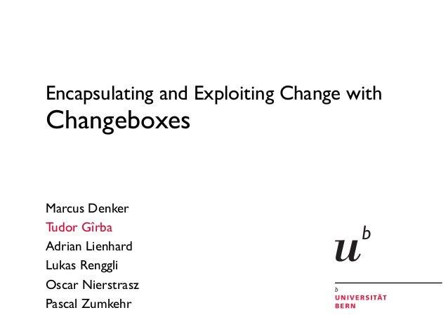 Encapsulating and Exploiting Change with Changeboxes Marcus Denker Tudor Gîrba Adrian Lienhard Lukas Renggli Oscar Nierstr...
