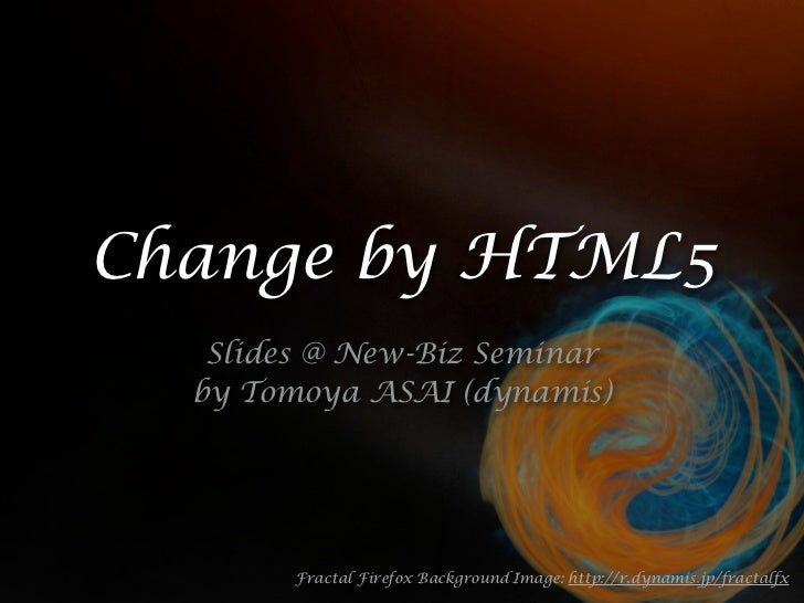 Change by HTML5   Slides @ New-Biz Seminar  by Tomoya ASAI (dynamis)        Fractal Firefox Background Image: http://r.dyn...