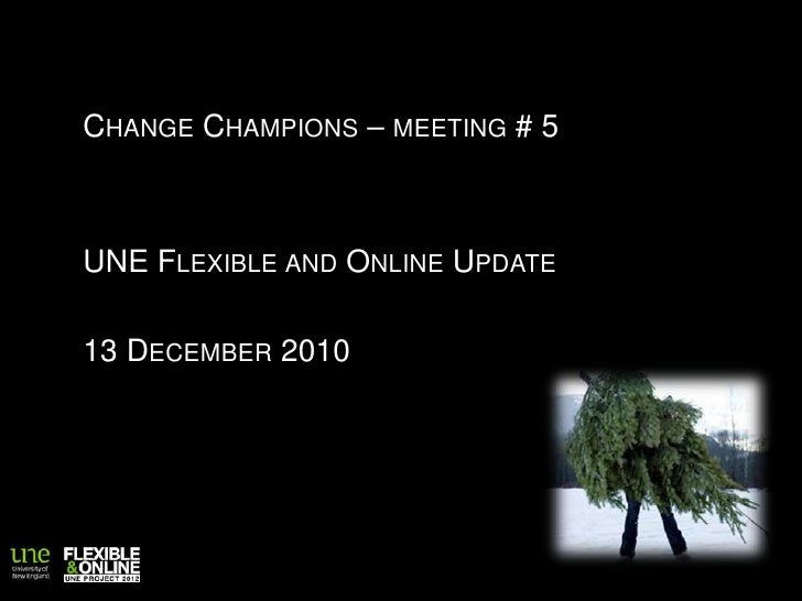 Change Champions – meeting # 5<br />UNE Flexible and Online Update<br />13 December 2010<br />