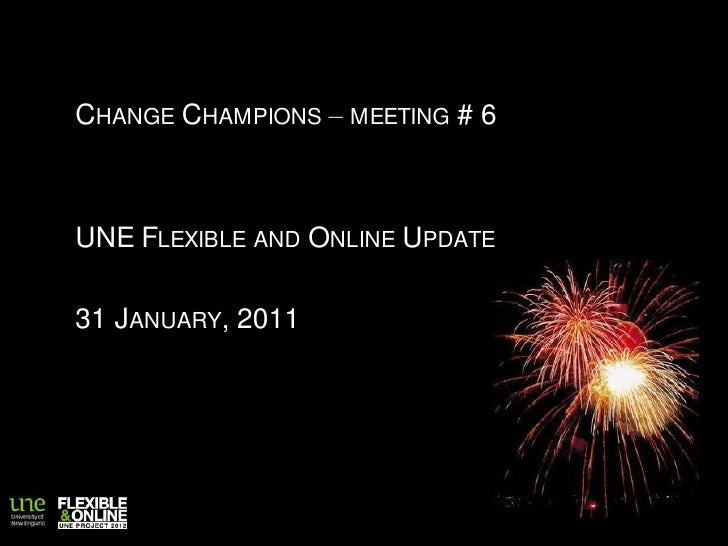 Change Champions – meeting # 6<br />UNE Flexible and Online Update<br />31 January, 2011<br />