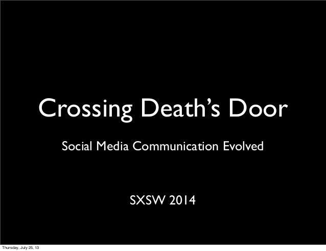 Crossing Death's Door SXSW 2014 Social Media Communication Evolved Thursday, July 25, 13