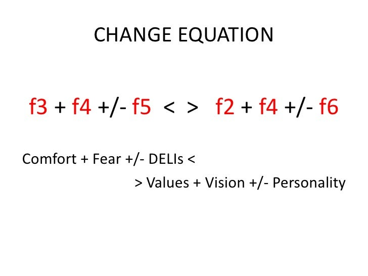 CHANGE EQUATION f3 + f4 +/- f5 < > f2 + f4 +/- f6Comfort + Fear +/- DELIs <                > Values + Vision +/- Personality