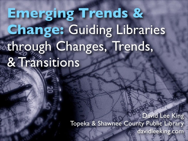 Emerging Trends & Change: Guiding Libraries through Changes, Trends, & Transitions                                   David...