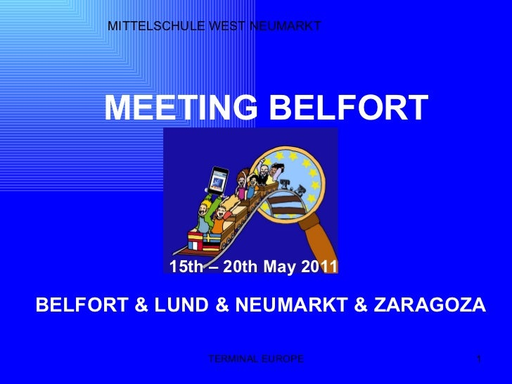 TERMINAL EUROPE MITTELSCHULE WEST NEUMARKT MEETING BELFORT 15th – 20th May 2011 BELFORT & LUND & NEUMARKT & ZARAGOZA