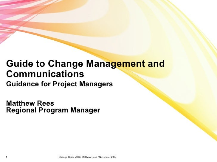 Guide to Change Management and Communications Guidance for Project Managers Matthew Rees Regional Program Manager