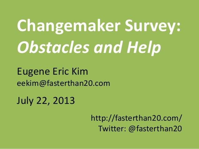 Changemaker Survey: Obstacles and Help Eugene Eric Kim eekim@fasterthan20.com July 22, 2013 http://fasterthan20.com/ Twitt...