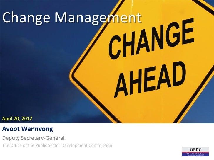 Change ManagementApril 20, 2012Avoot WannvongDeputy Secretary-GeneralThe Office of the Public Sector Development Commission