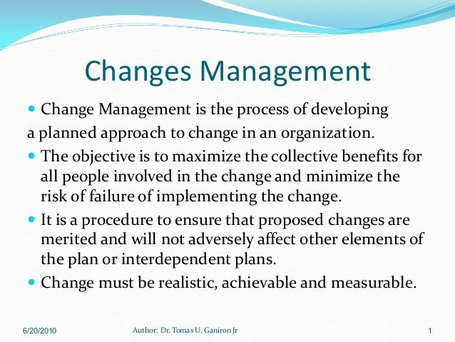 Changes Management  Change Management is the process of developing a planned approach to change in an organization.  The...