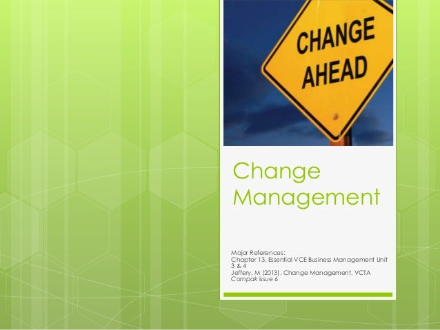 Change Management Major References: Chapter 13, Essential VCE Business Management Unit 3 & 4 Jeffery, M (2013). Change Man...