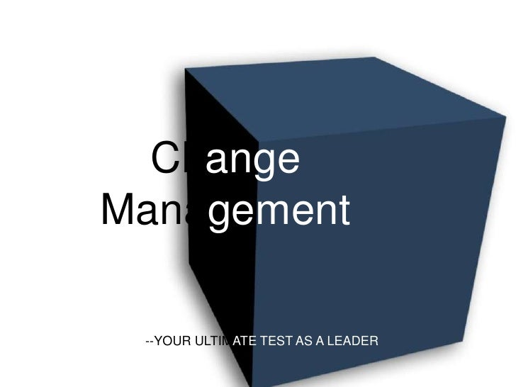 Change Management<br />--YOUR ULTIMATE TEST AS A LEADER<br />
