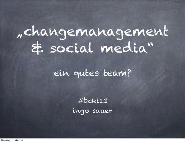 """""""changemanagement & social media"""" ein gutes team? #bcki13 ingo sauer Dienstag, 11. März 14"""