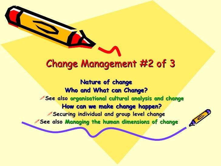 Change Management #2 of 3 <ul><li>Nature of change </li></ul><ul><li>Who and What can Change? </li></ul><ul><ul><li>See al...