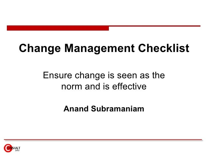 Change Management Checklist Ensure  change is seen as the norm  and is effective Anand Subramaniam