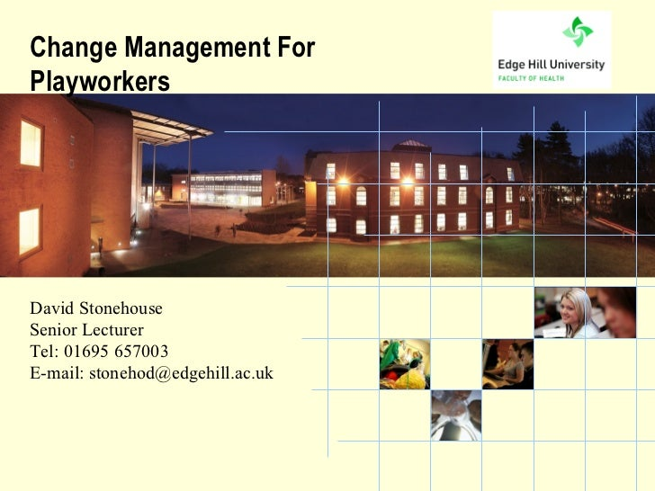 Change Management ForPlayworkersDavid StonehouseSenior LecturerTel: 01695 657003E-mail: stonehod@edgehill.ac.uk          t...