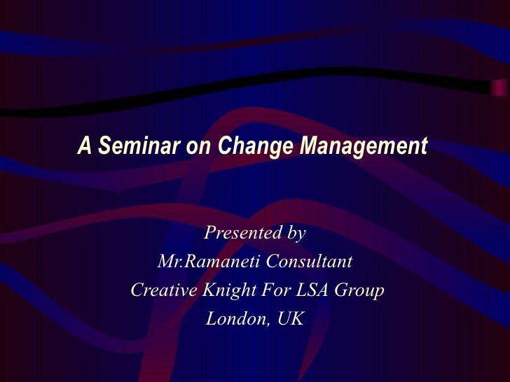 A Seminar on Change Management  Presented by Mr.Ramaneti Consultant Creative Knight For LSA Group London, UK