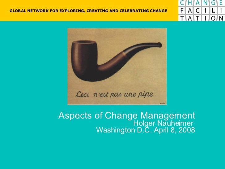 Aspects of Change Management Holger Nauheimer  Washington D.C. April 8, 2008 GLOBAL NETWORK FOR EXPLORING, CREATING AND CE...