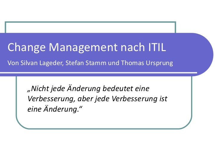 """Change Management nach ITIL Von Silvan Lageder, Stefan Stamm und Thomas Ursprung """" Nicht jede Änderung bedeutet eine Verbe..."""