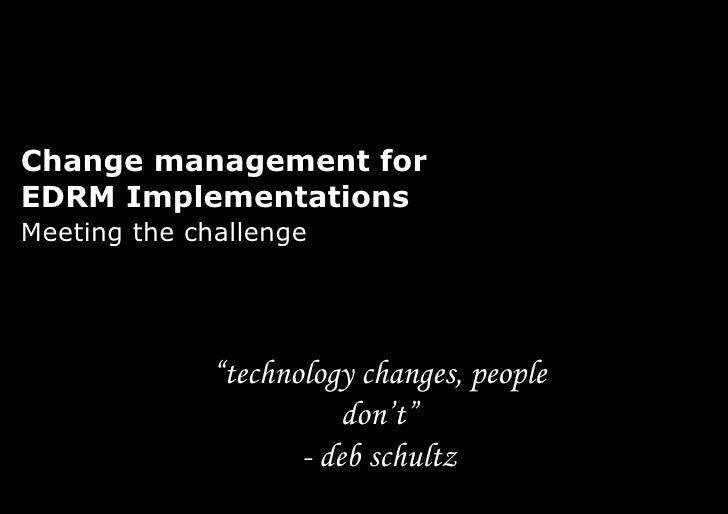 "Change management for  EDRM Implementations Meeting the challenge "" technology changes, people don't"" -  deb schultz"