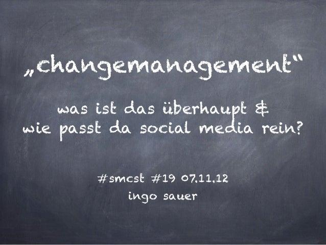 """""""changemanagement""""was ist das überhaupt &wie passt da social media rein?#smcst #19 07.11.12ingo sauer"""
