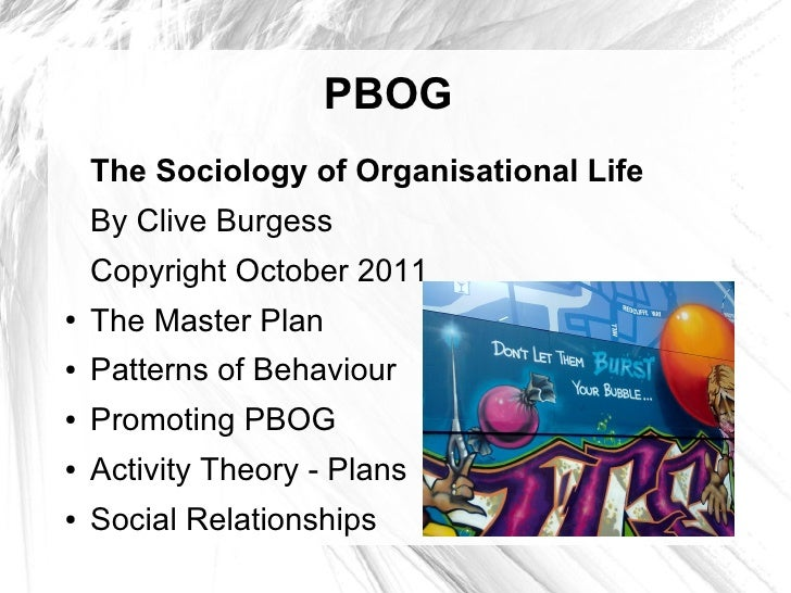 PBOG    The Sociology of Organisational Life    By Clive Burgess    Copyright October 2011●   The Master Plan●   Patterns ...