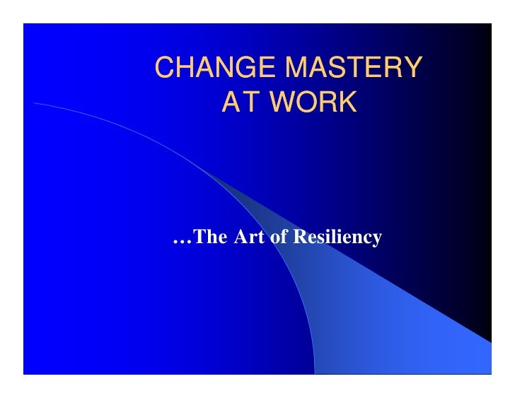 CHANGE MASTERY    AT WORK    …The Art of Resiliency
