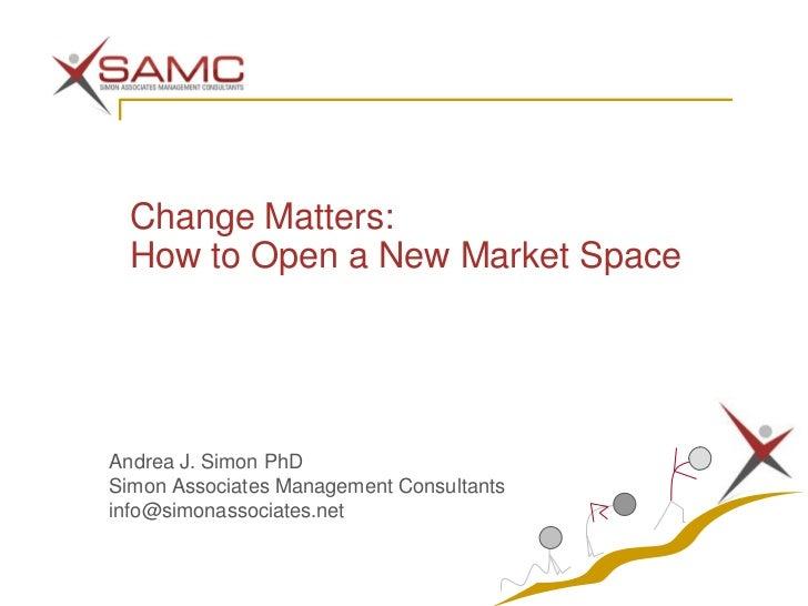 Change Matters: How to Open a New Market SpaceAndrea J. Simon PhDSimon Associates Management Consultantsinfo@simonassociat...