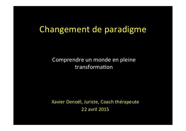 Changement  de  paradigme      Xavier  Denoël,  Juriste,  Coach  thérapeute   22  avril  2015   Co...