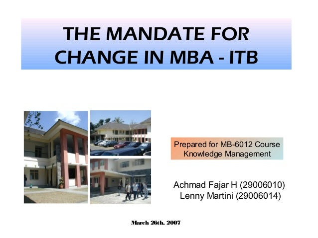 THE MANDATE FOR CHANGE IN MBA - ITB Achmad Fajar H (29006010) Lenny Martini (29006014) Prepared for MB-6012 Course Knowled...