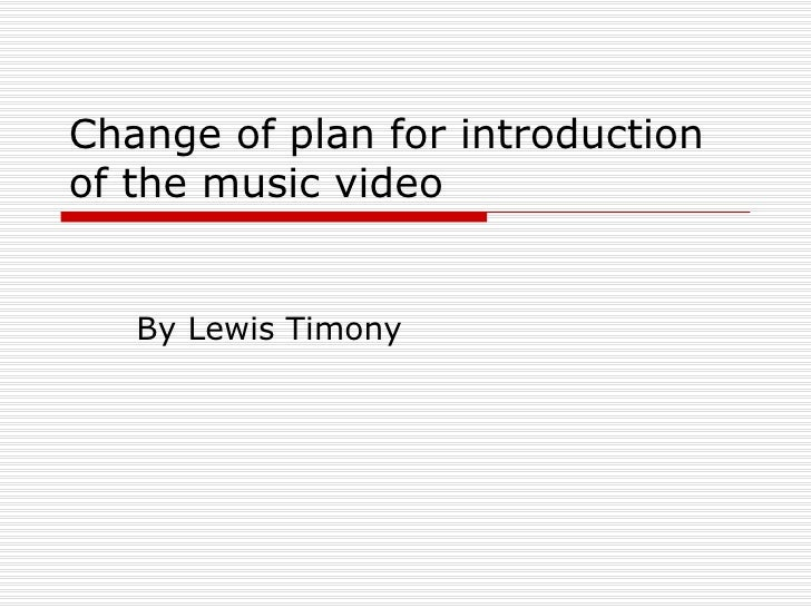 Change of plan for introduction of the music video By Lewis Timony