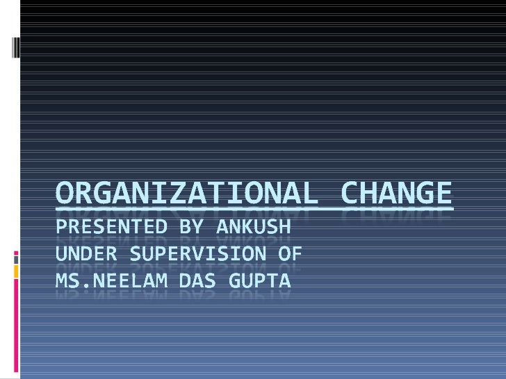 Presentation Outline  •   Define Organizational Change  •   What is there to manage?  •   Resistance to Change?  •   Manag...