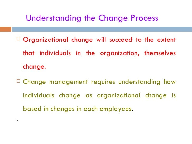 Understanding the Change Process   Organizational change will succeed to the extent    that individuals in the organizati...