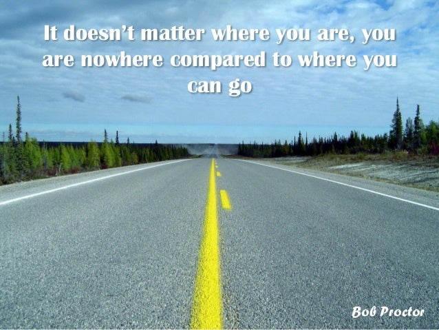 It doesn't matter where you are, youare nowhere compared to where youcan goBob Proctor