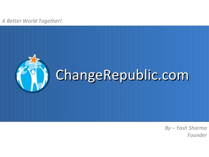 A Better World Together!                     ChangeRepublic.com                                   By – Yash Sharma        ...