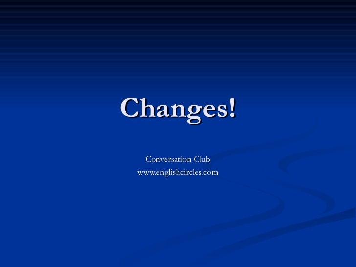 Changes! Conversation Club www.englishcircles.com