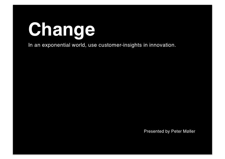 Change! In an exponential world, use customer-insights in innovation.!        !   !   !   !   !   !   !    !   !   !   !  ...