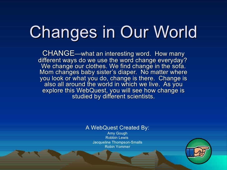 Changes in Our World CHANGE —what an interesting word.  How many different ways do we use the word change everyday?  We ch...